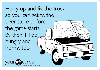 Hurry up and fix the truck so you can get to the  beer store before the game starts. By then, I'll be hungry and horny, too.