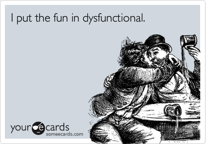 I put the fun in dysfunctional.