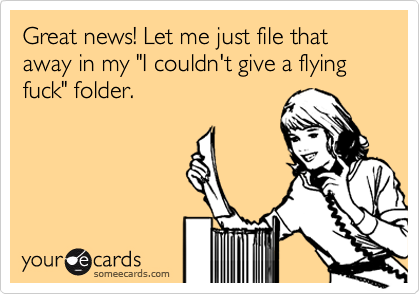 """Great news! Let me just file that away in my """"I couldn't give a flying fuck"""" folder."""
