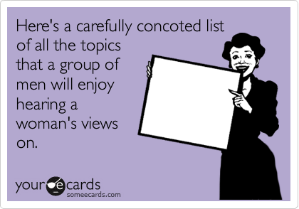 Here's a carefully concoted list of all the topics that a group of men will enjoy hearing a woman's views on.
