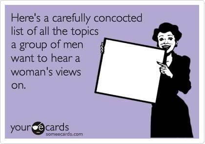 Here's a carefully concocted list of all the topics a group of men want to hear a woman's views on.