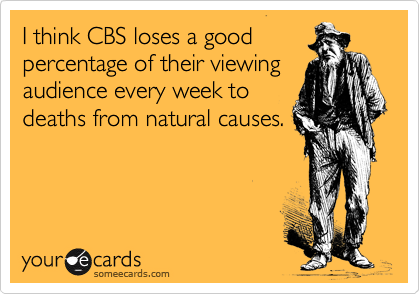 I think CBS loses a good percentage of their viewing audience every week to deaths from natural causes.