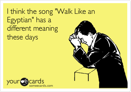 """I think the song """"Walk Like an Egyptian"""" has a different meaning these days"""