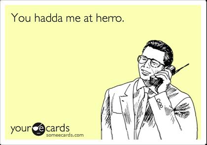 You hadda me at herro.