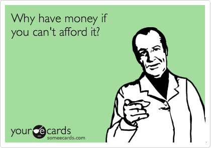 Why have money if   you can't afford it?