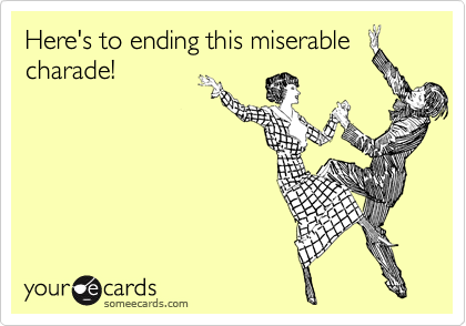 Here's to ending this miserable charade!
