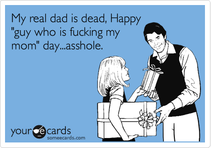 """My real dad is dead, Happy """"guy who is fucking my mom"""" day...asshole."""