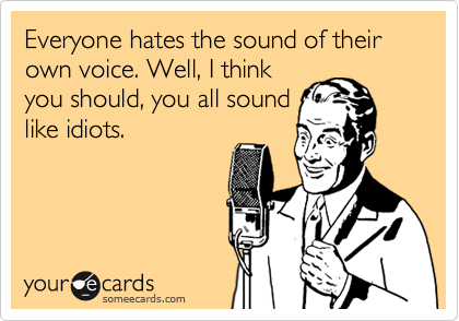 Everyone hates the sound of their own voice. Well, I think you should, you all sound like idiots.