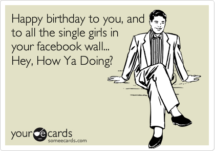 Happy birthday to you, and to all the single girls in your facebook wall... Hey, How Ya Doing?