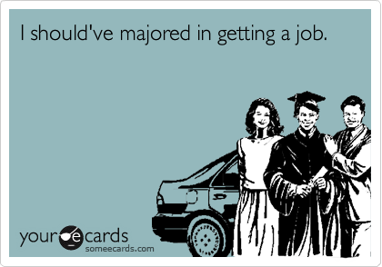 I should've majored in getting a job.