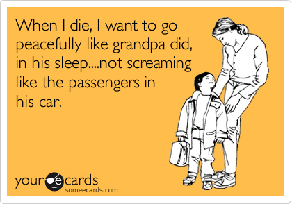 When I die, I want to go peacefully like grandpa did, in his sleep....not screaming like the passengers in his car.