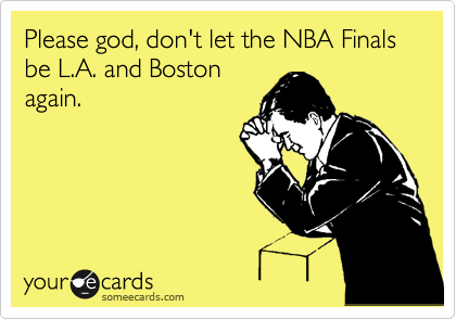Please god, don't let the NBA Finals be L.A. and Boston again.