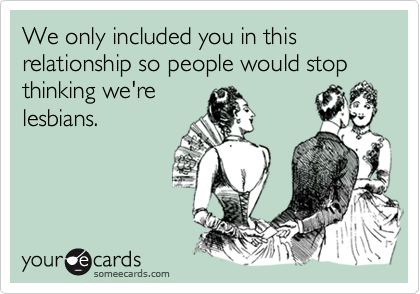 We only included you in this relationship so people would stop thinking we're lesbians.