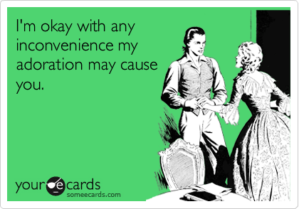 I'm okay with any inconvenience my adoration may cause you.