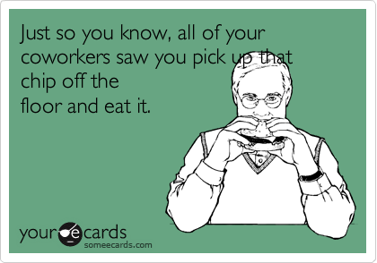 Just so you know, all of your coworkers saw you pick up that chip off the floor and eat it.