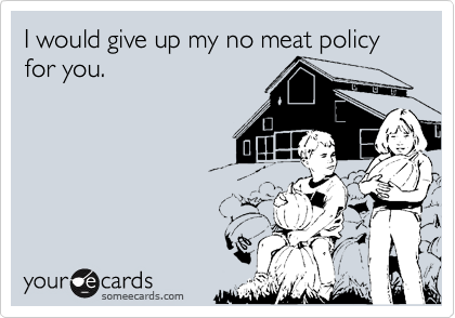 I would give up my no meat policy for you.