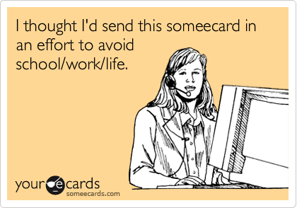 I thought I'd send this someecard in an effort to avoid school/work/life.
