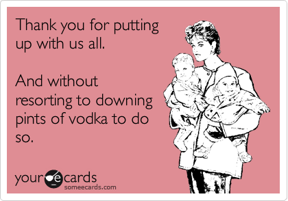 Thank you for putting up with us all.   And without resorting to downing pints of vodka to do so.