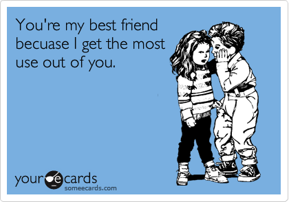 You're my best friend becuase I get the most use out of you.