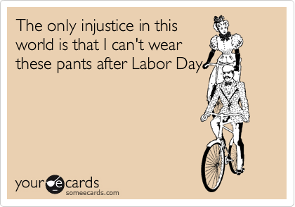 The only injustice in this world is that I can't wear these pants after Labor Day.