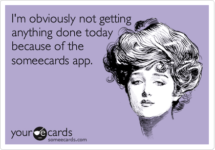 I'm obviously not getting anything done today because of the someecards app.