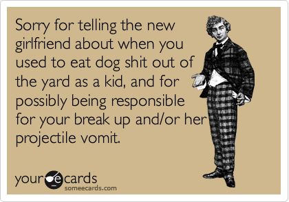 Sorry for telling the new girlfriend about when you used to eat dog shit out of the yard as a kid, and for possibly being responsible for your break up and/or her projectile vomit.