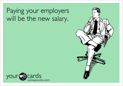 Paying your employers  will be the new salary.