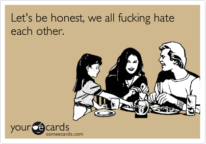 Let's be honest, we all fucking hate each other.