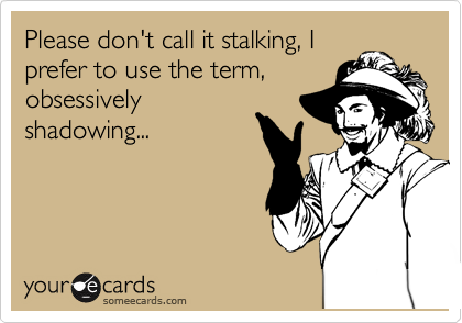 Please don't call it stalking, I prefer to use the term, obsessively shadowing...