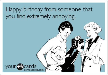 Happy birthday from someone that you find extremely annoying.