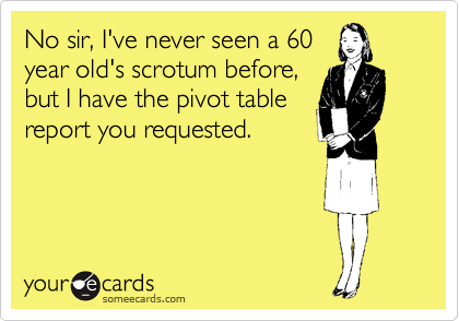 No sir, I've never seen a 60 year old's scrotum before, but I have the pivot table report you requested.