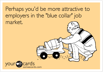 "Perhaps you'd be more attractive to employers in the ""blue collar"" job market."