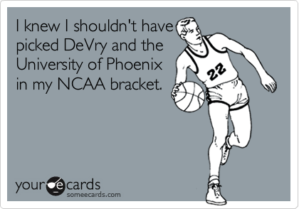 I knew I shouldn't have picked DeVry and the University of Phoenix in my NCAA bracket.