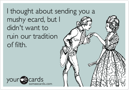I thought about sending you a mushy ecard, but I didn't want to ruin our tradition of filth.