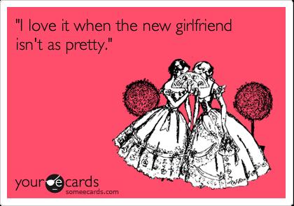 """I love it when the new girlfriend isn't as pretty."""