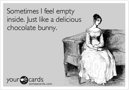 Sometimes I feel empty inside. Just like a delicious chocolate bunny.