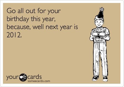 Go all out for your birthday this year, because, well next year is 2012.