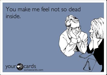 You make me feel not so dead inside.