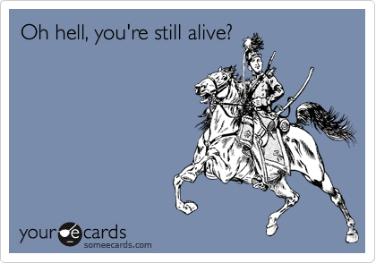 Oh hell, you're still alive?