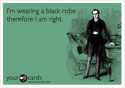 I'm wearing a black robe therefore I am right.