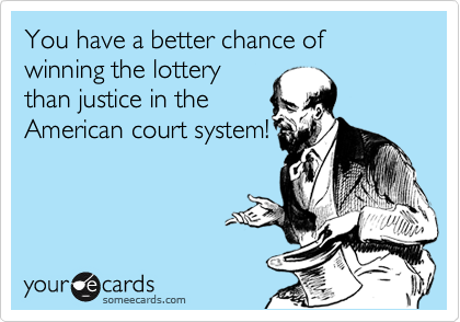 You have a better chance of winning the lottery than justice in the American court system!