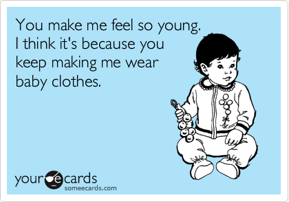 You make me feel so young. I think it's because you keep making me wear baby clothes.