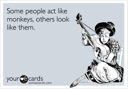 Some people act like monkeys, others look like them.