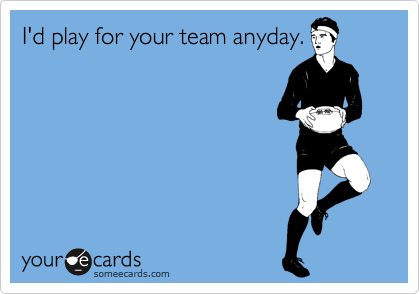 I'd play for your team anyday.