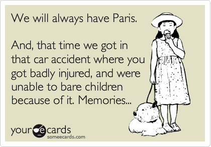 We will always have Paris.   And, that time we got in that car accident where you got badly injured, and were unable to bare children because of it. Memories...