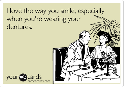 I love the way you smile, especially when you're wearing your dentures.