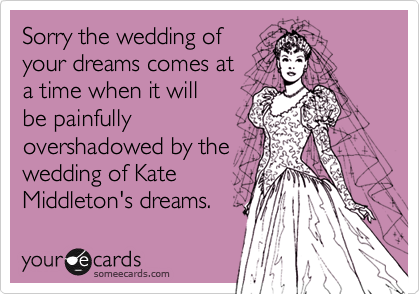 Sorry the wedding of your dreams comes at a time when it will be painfully overshadowed by the wedding of Kate Middleton's dreams.