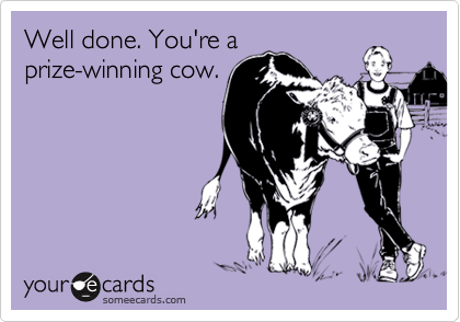 Well done. You're a prize-winning cow.