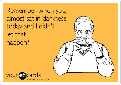 Remember when you almost sat in darkness today and I didn't let that happen?