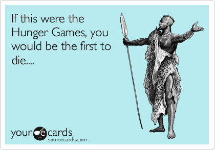 If this were the Hunger Games, you would be the first to die....